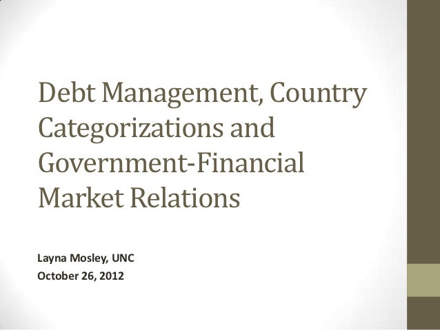 Debt Management, CountryCategorizations andGovernment-FinancialMarket RelationsLayna Mosley, UNCOctober 26, 2012