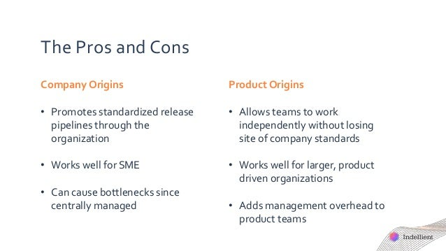 The Pros and Cons Company Origins • Promotes standardized release pipelines through the organization • Works well for SME ...