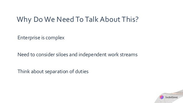 Why Do We Need To Talk About This? Enterprise is complex Need to consider siloes and independent work streams Think about ...