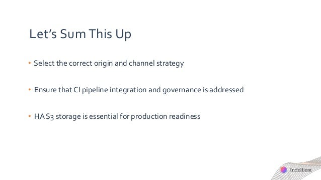 Let's Sum This Up • Select the correct origin and channel strategy • Ensure that CI pipeline integration and governance is...