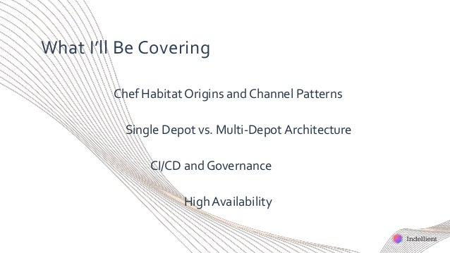 What I'll Be Covering Chef Habitat Origins and Channel Patterns Single Depot vs. Multi-Depot Architecture CI/CD and Govern...