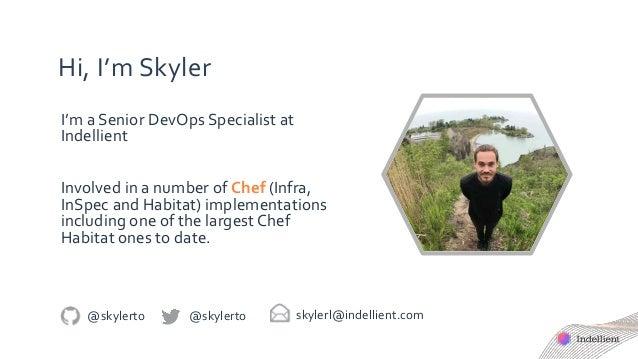 Hi, I'm Skyler I'm a Senior DevOps Specialist at Indellient Involved in a number of Chef (Infra, InSpec and Habitat) imple...