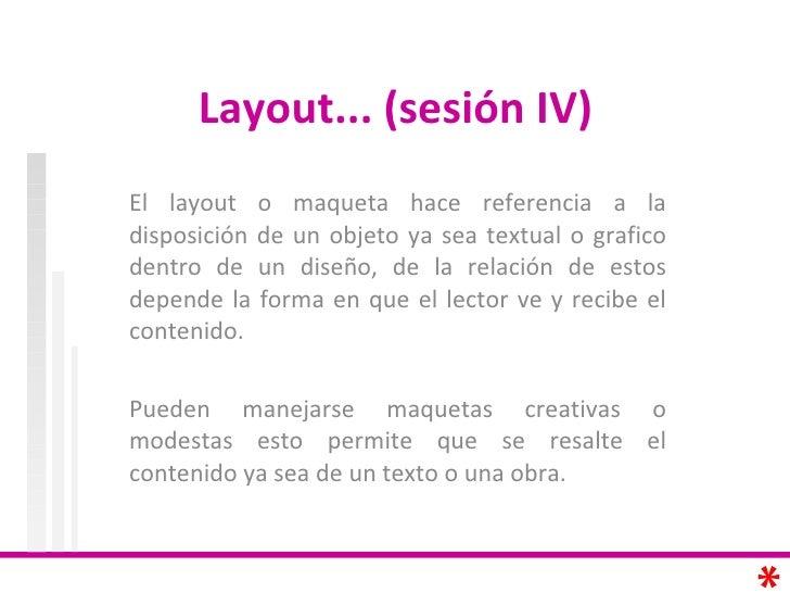 Layout... (sesión IV)  El layout o maqueta hace referencia a la disposición de un objeto ya sea textual o grafico dentro d...