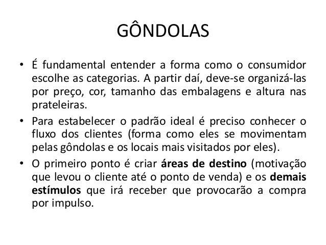 GÔNDOLAS• É fundamental entender a forma como o consumidor  escolhe as categorias. A partir daí, deve-se organizá-las  por...
