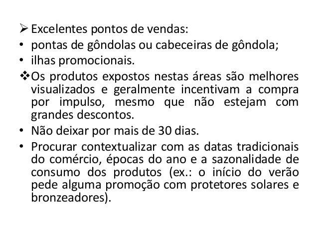  Excelentes pontos de vendas:• pontas de gôndolas ou cabeceiras de gôndola;• ilhas promocionais.Os produtos expostos nes...