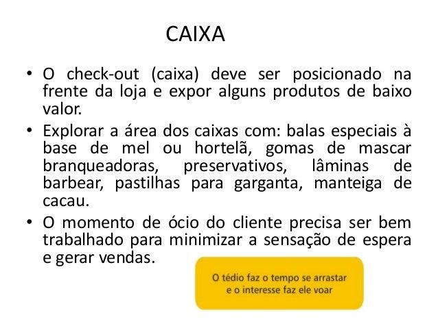 CAIXA• O check-out (caixa) deve ser posicionado na  frente da loja e expor alguns produtos de baixo  valor.• Explorar a ár...