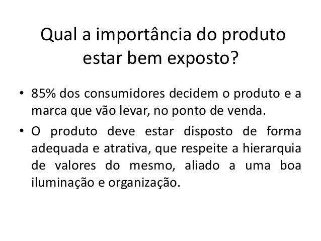 Qual a importância do produto        estar bem exposto?• 85% dos consumidores decidem o produto e a  marca que vão levar, ...