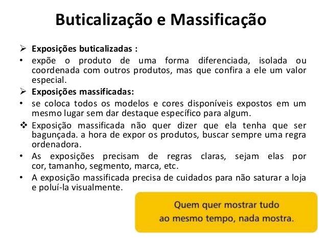 Buticalização e Massificação Exposições buticalizadas :• expõe o produto de uma forma diferenciada, isolada ou  coordenad...