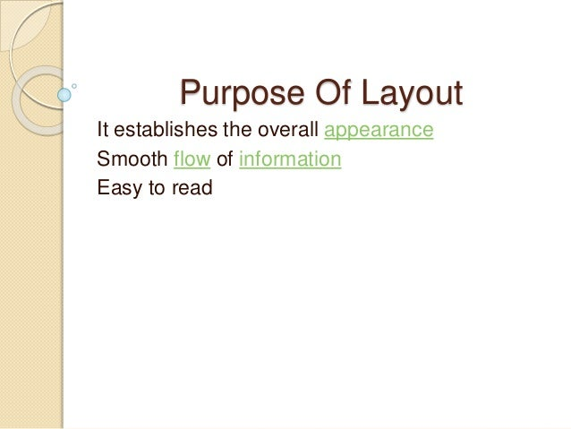 Purpose Of Layout It establishes the overall appearance Smooth flow of information Easy to read