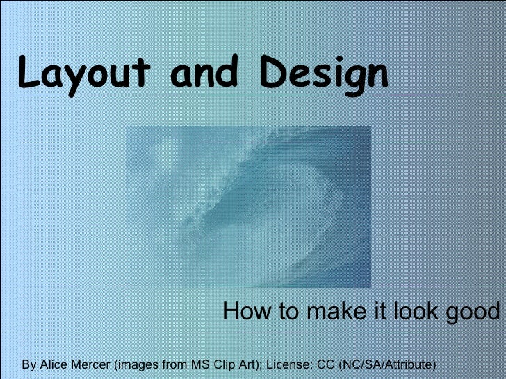 Layout and Design How to make it look good By Alice Mercer (images from MS Clip Art); License: CC (NC/SA/Attribute)