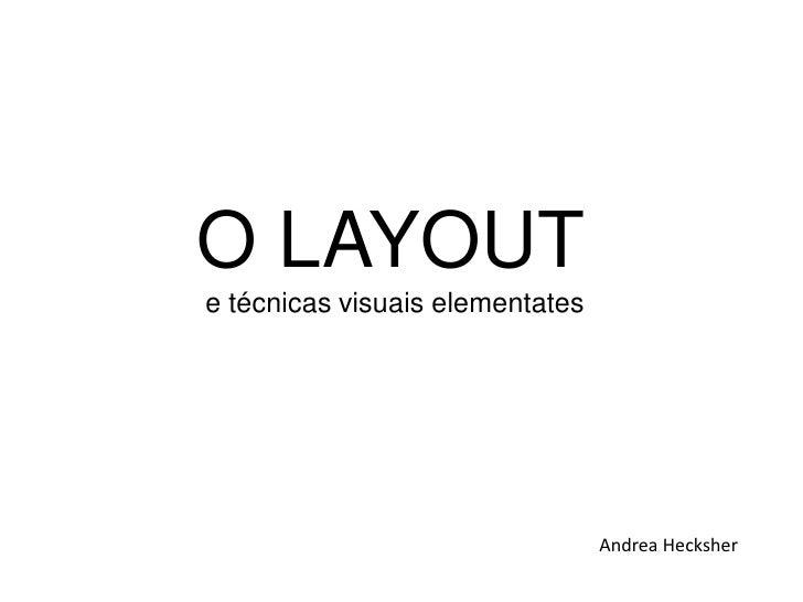 O LAYOUTe técnicas visuais elementates                                 Andrea Hecksher