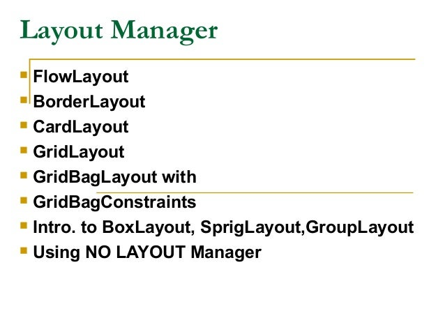 Layout Manager  FlowLayout  BorderLayout  CardLayout  GridLayout  GridBagLayout with  GridBagConstraints  Intro. to...
