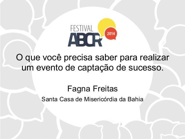 O que você precisa saber para realizar um evento de captação de sucesso. Fagna Freitas Santa Casa de Misericórdia da Bahia