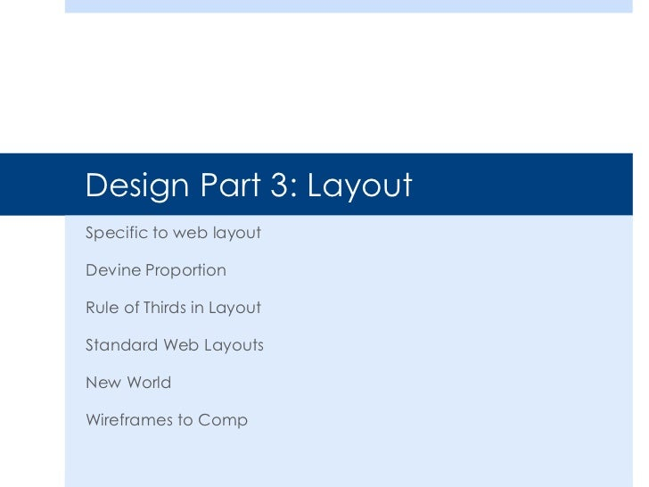 Design Part 3: LayoutSpecific to web layoutDevine ProportionRule of Thirds in LayoutStandard Web LayoutsNew WorldWireframe...