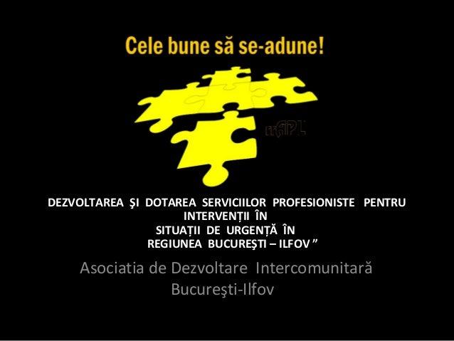 """DEZVOLTAREA ŞI DOTAREA SERVICIILOR PROFESIONISTE PENTRUINTERVENŢII ÎNSITUAŢII DE URGENŢĂ ÎNREGIUNEA BUCUREŞTI – ILFOV """"Aso..."""