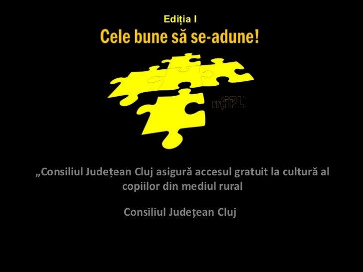 """Ediţia I""""Consiliul Judeţean Cluj asigură accesul gratuit la cultură al                  copiilor din mediul rural         ..."""