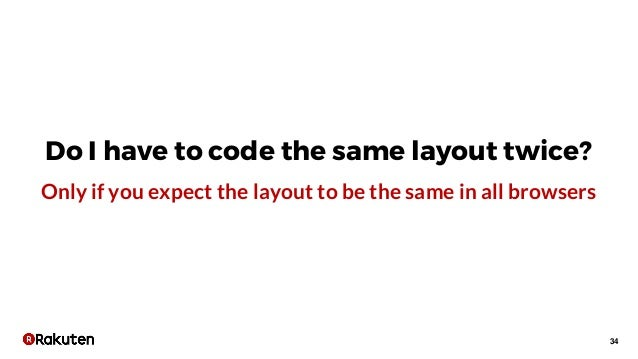 34 Do I have to code the same layout twice? Only if you expect the layout to be the same in all browsers
