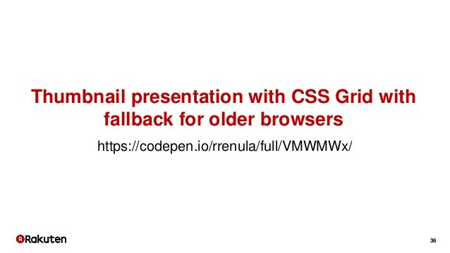 36 https://codepen.io/rrenula/full/VMWMWx/ Thumbnail presentation with CSS Grid with fallback for older browsers