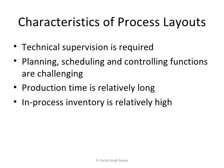 Characteristics of Process Layouts <ul><li>Technical supervision is required </li></ul><ul><li>Planning, scheduling and co...