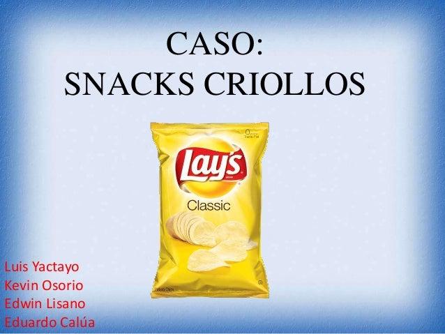CASO: SNACKS CRIOLLOS Luis Yactayo Kevin Osorio Edwin Lisano Eduardo Calúa