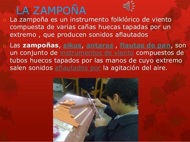 LA ZAMPOÑA o La zampoña es un instrumento folklórico de viento compuesta de varias cañas huecas tapadas por un extremo , q...