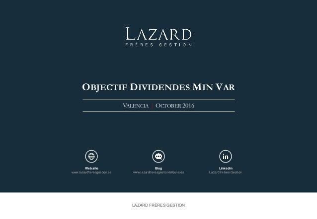 OBJECTIF DIVIDENDES MIN VAR VALENCIA   OCTOBER 2016 LAZARD FRÈRES GESTION Web site www.lazardfreresgestion.es Blog www.laz...
