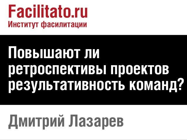 Институт фасилитации Facilitato.ru Повышают ли ретроспективы проектов результативность команд? Дмитрий Лазарев