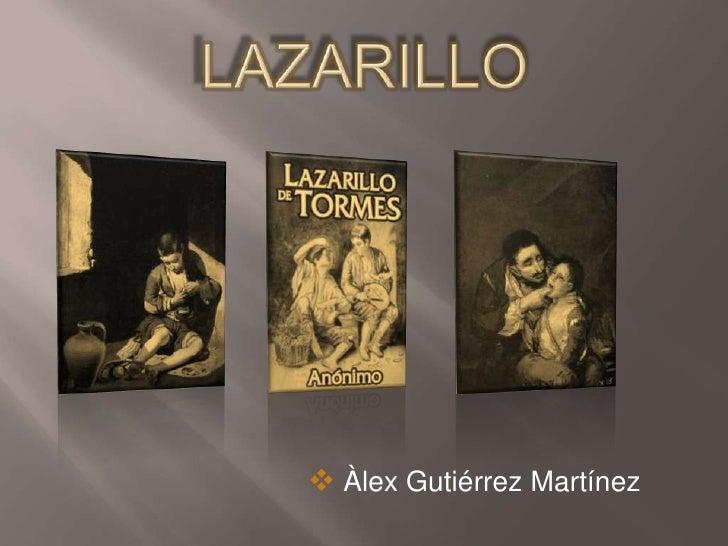 LAZARILLO<br /><ul><li> Àlex Gutiérrez Martínez</li></li></ul><li>Aspectos Generales<br />Relata las peripecias poco honor...