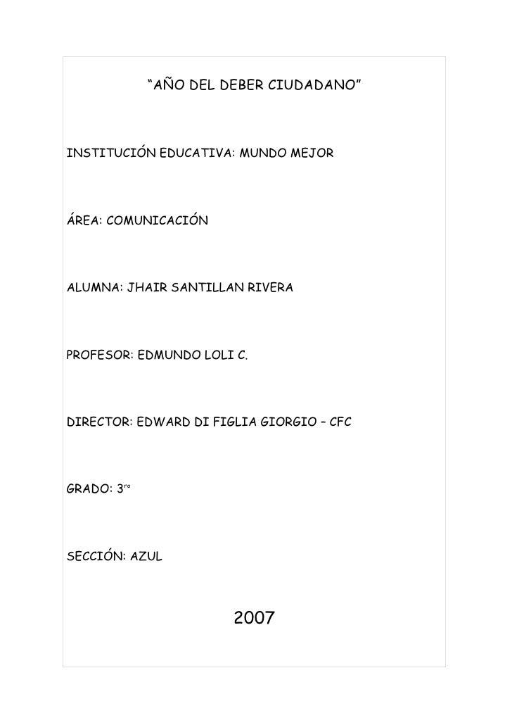 """""""AÑO DEL DEBER CIUDADANO""""    INSTITUCIÓN EDUCATIVA: MUNDO MEJOR     ÁREA: COMUNICACIÓN     ALUMNA: JHAIR SANTILLAN RIVERA ..."""