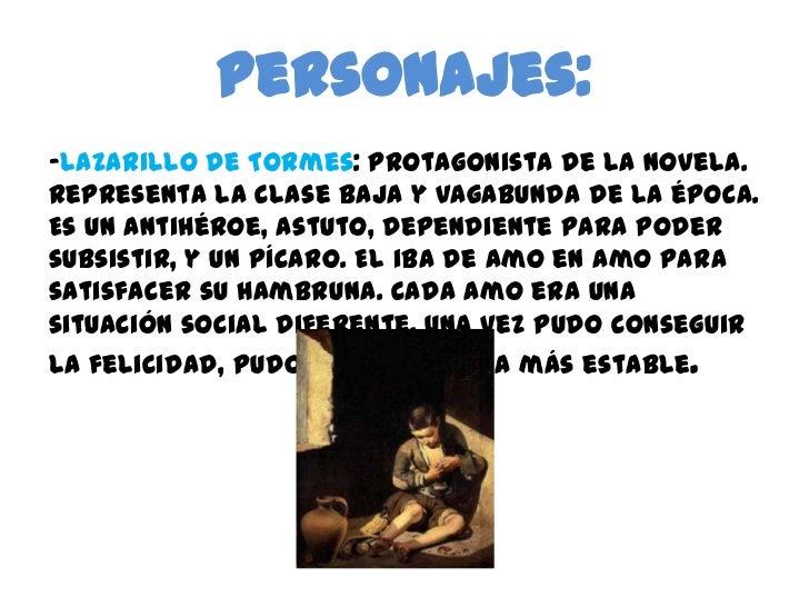 Personajes:<br />-Lazarillo de Tormes: protagonista de la novela. Representa la clase baja y vagabunda de la época. Es un ...