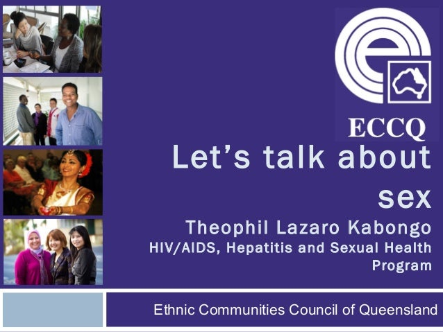 Let's talk about sex Theophil Lazaro Kabongo HIV/AIDS, Hepatitis and Sexual Health Program Ethnic Communities Council of Q...