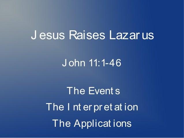 J esus Raises Lazarus J ohn 11:1-46 The Event s The I nt erpret at ion The Applicat ions