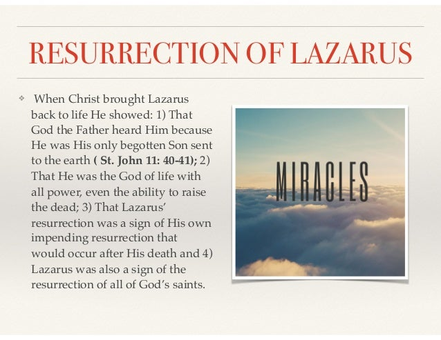RESURRECTION OF LAZARUS ❖ When Christ brought Lazarus back to life He showed: 1) That God the Father heard Him because He ...