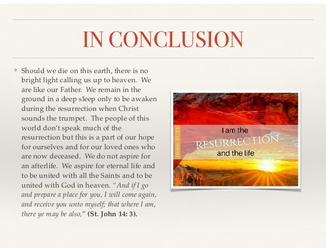 IN CONCLUSION ❖ Should we die on this earth, there is no bright light calling us up to heaven. We are like our Father. We ...