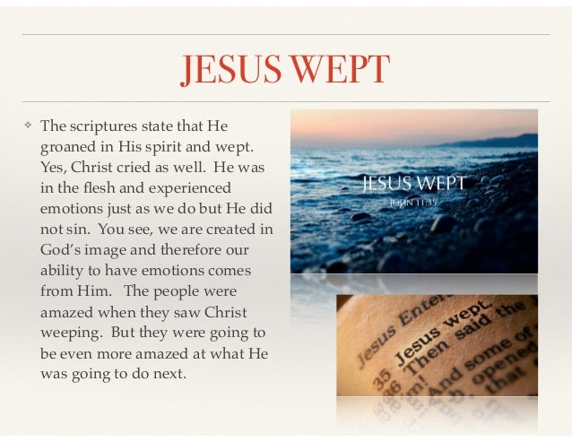 JESUS WEPT ❖ The scriptures state that He groaned in His spirit and wept. Yes, Christ cried as well. He was in the flesh an...