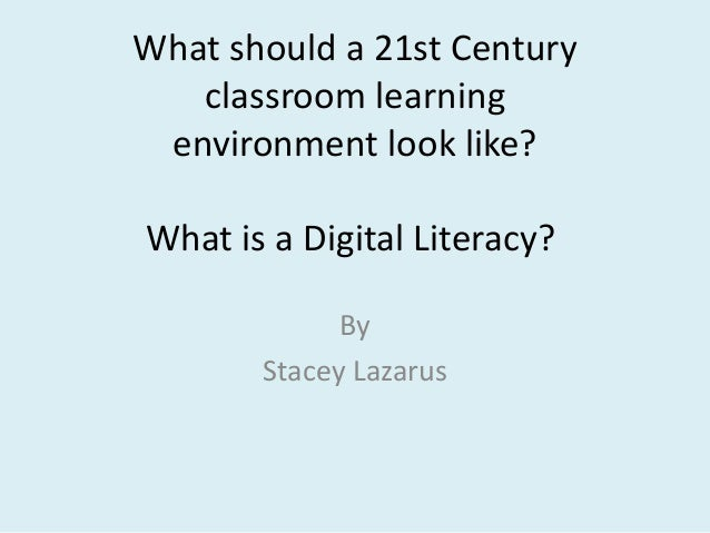 What should a 21st Century   classroom learning environment look like?What is a Digital Literacy?             By       Sta...