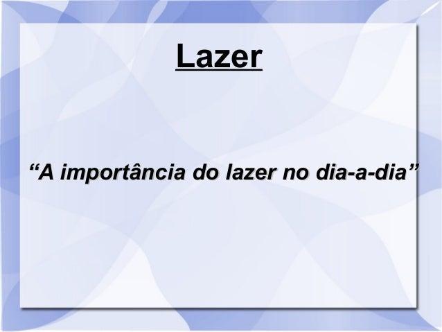 """Lazer """"""""A importância do lazer no dia-a-dia""""A importância do lazer no dia-a-dia"""""""