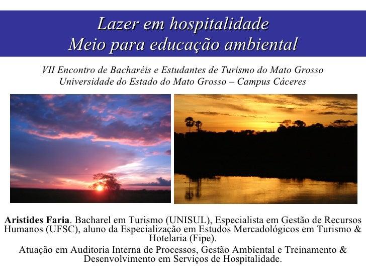 Lazer em hospitalidade Meio para educação ambiental Aristides Faria . Bacharel em Turismo (UNISUL), Especialista em Gestão...