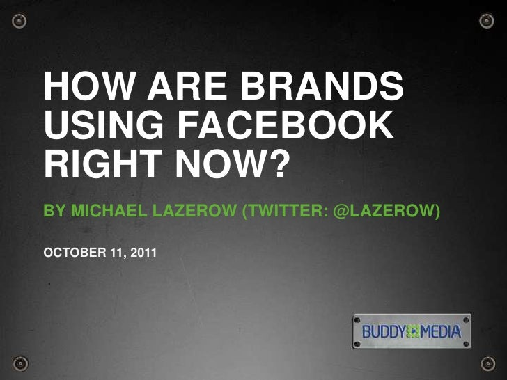 1<br />How Are Brands Using Facebook Right Now?<br />By MICHAEL LAZEROW (TWITTER: @LAZEROW)<br />OCTOBER 11, 2011<br />