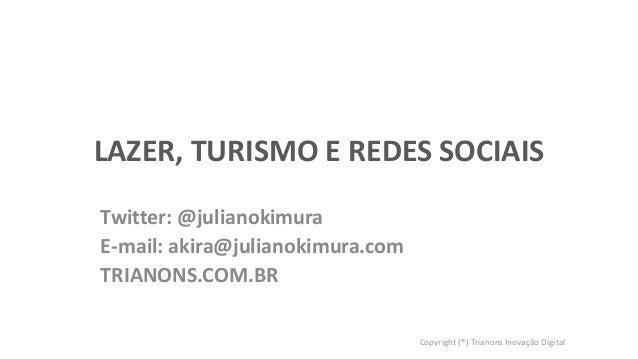 LAZER, TURISMO E REDES SOCIAIS Twitter: @julianokimura E-mail: akira@julianokimura.com TRIANONS.COM.BR Copyright (®) Trian...