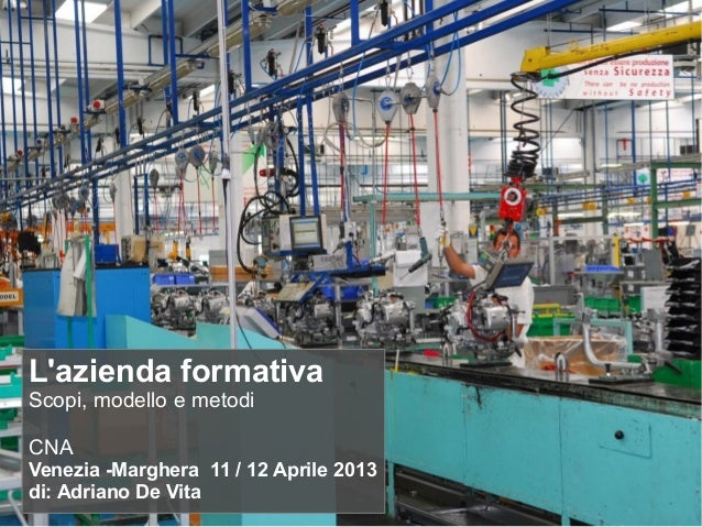 L'azienda formativa Scopi, modello e metodi CNA Venezia -Marghera 11 / 12 Aprile 2013 di: Adriano De Vita