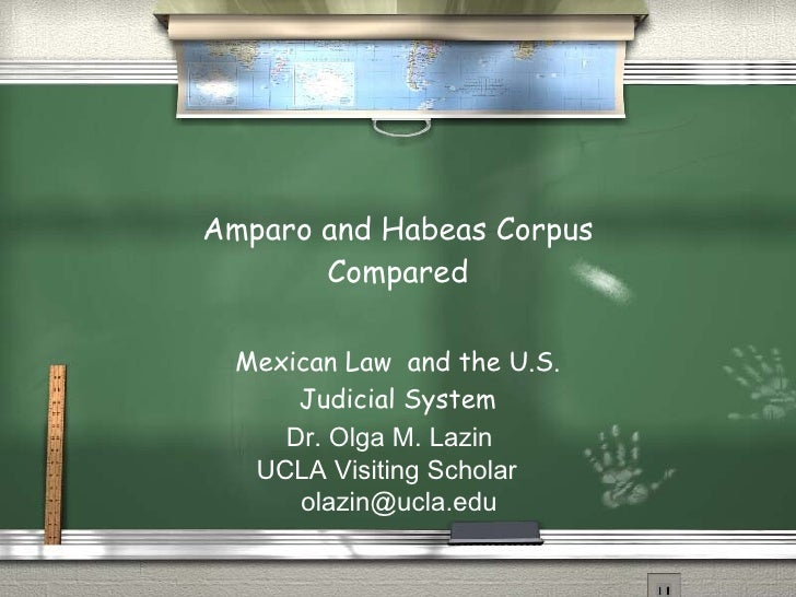 Amparo and Habeas Corpus Compared Mexican Law  and the U.S. Judicial System Dr. Olga M. Lazin UCLA Visiting Scholar [email...