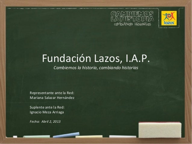 Fundación Lazos, I.A.P.Cambiemos la historia, cambiando historiasRepresentante ante la Red:Mariana Salazar HernándezSuplen...