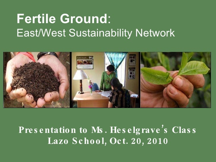 Presentation to Ms. Heselgrave's Class Lazo School, Oct. 20, 2010 Fertile Ground :   East/West Sustainability Network