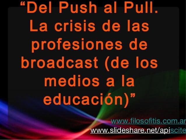 """""""Del Push al Pull. La crisis de las profesiones de broadcast (de los medios a la educación)"""" www.filosofitis.com.arwww.fil..."""