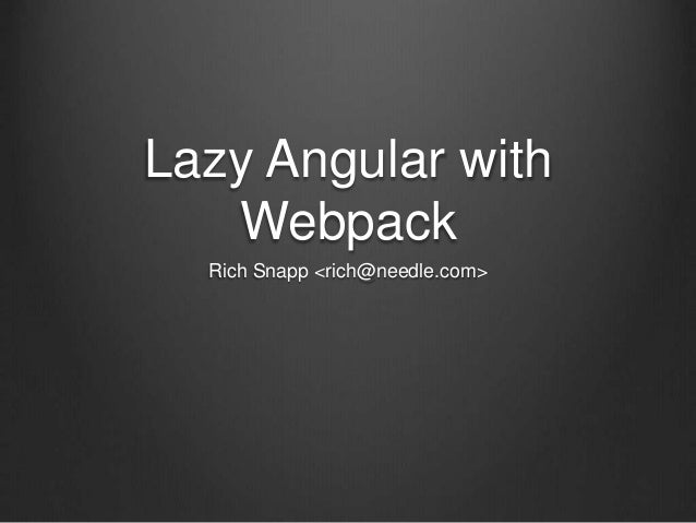 Lazy Angular with Webpack Rich Snapp <rich@needle.com>