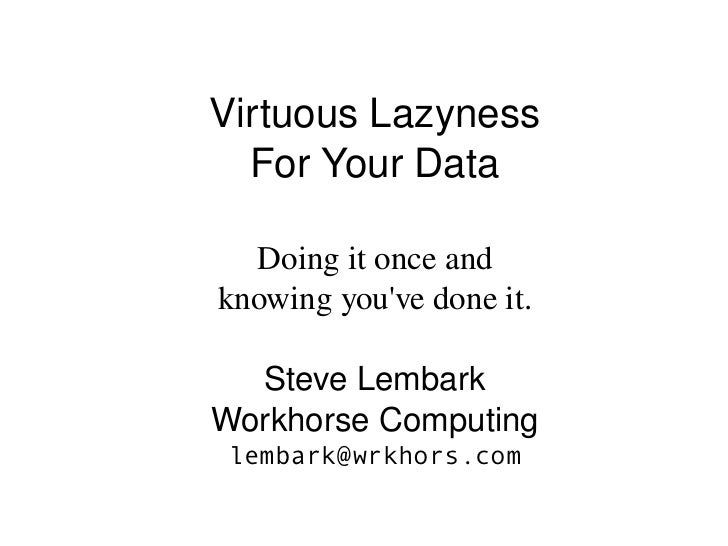 Virtuous Lazyness  For Your Data  Doing it once andknowing youve done it.  Steve LembarkWorkhorse Computing lembark@wrkhor...