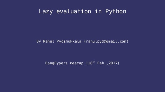 Lazy evaluation in Python By Rahul Pydimukkala (rahulpyd@gmail.com) BangPypers meetup (18th Feb.,2017)