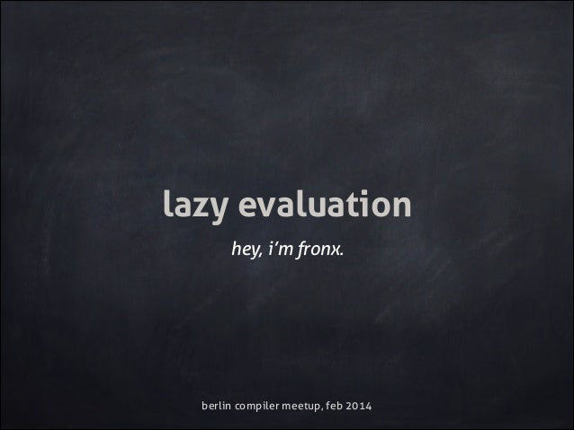 lazy evaluation hey, i'm fronx.  berlin compiler meetup, feb 2014