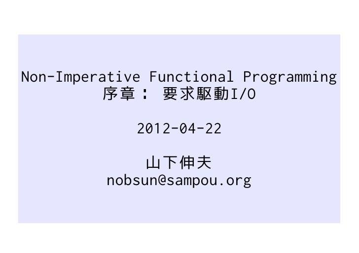 Non-Imperative Functional Programming          序章: 要求駆動I/O             2012-04-22               山下伸夫          nobsun@sampo...